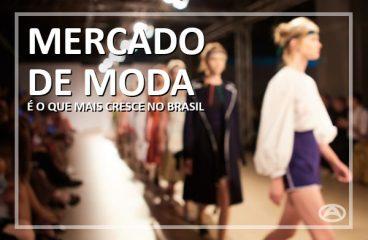 Mercado de Moda: O Setor que mais cresce no Brasil